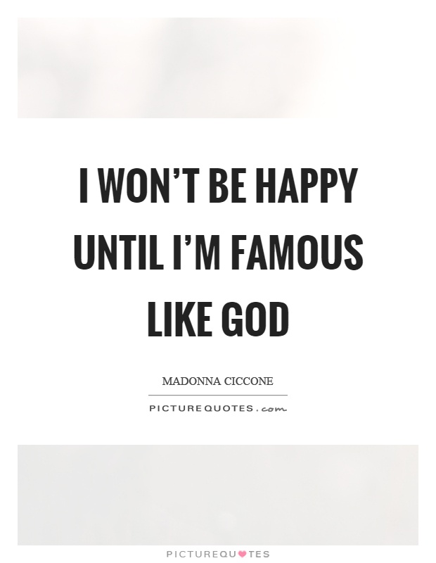I won't be happy until I'm famous like God Picture Quote #1