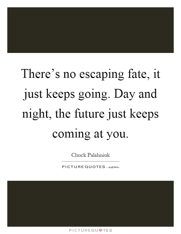 There's no escaping fate, it just keeps going. Day and night, the future just keeps coming at you Picture Quote #1