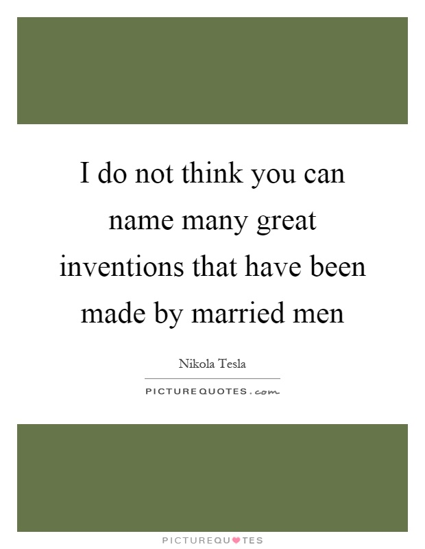 I do not think you can name many great inventions that have been made by married men Picture Quote #1