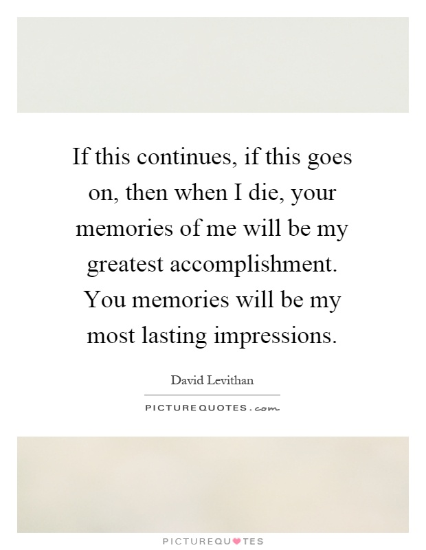 If this continues, if this goes on, then when I die, your memories of me will be my greatest accomplishment. You memories will be my most lasting impressions Picture Quote #1