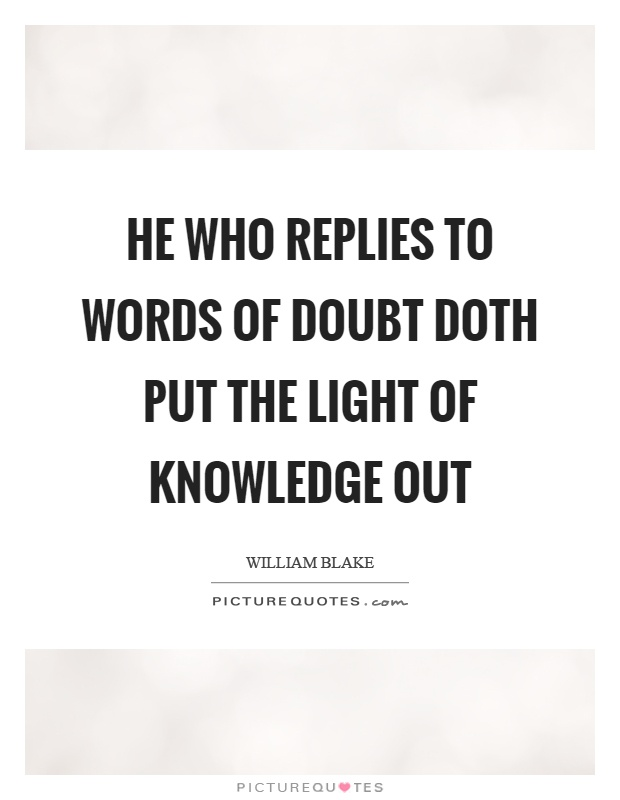 He who replies to words of doubt doth put the light of knowledge out Picture Quote #1