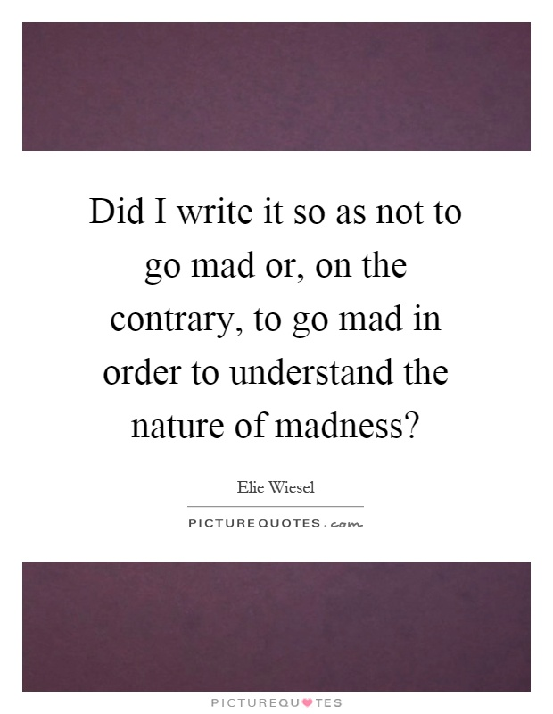 Did I write it so as not to go mad or, on the contrary, to go mad in order to understand the nature of madness? Picture Quote #1