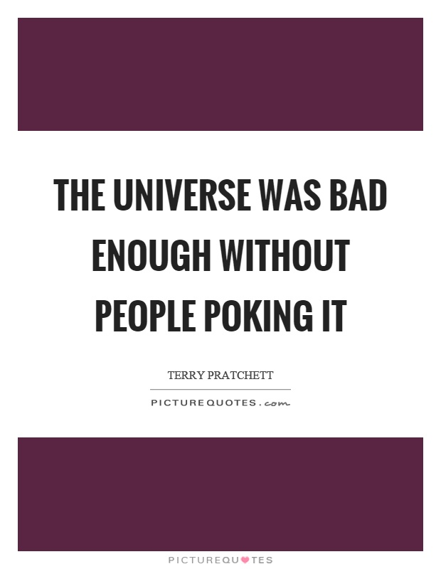 The universe was bad enough without people poking it Picture Quote #1