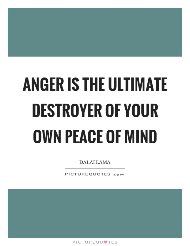 Anger is the ultimate destroyer of your own peace of mind Picture Quote #1
