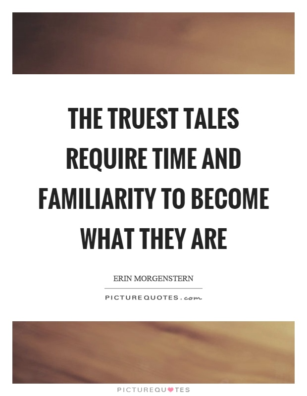 The truest tales require time and familiarity to become what they are Picture Quote #1