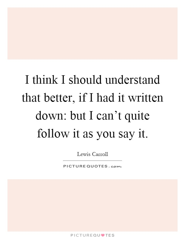 I think I should understand that better, if I had it written down: but I can't quite follow it as you say it Picture Quote #1