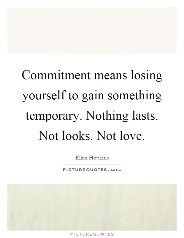 Commitment means losing yourself to gain something temporary. Nothing lasts. Not looks. Not love Picture Quote #1