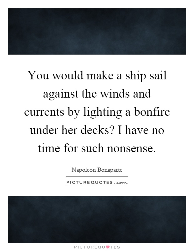 You would make a ship sail against the winds and currents by lighting a bonfire under her decks? I have no time for such nonsense Picture Quote #1