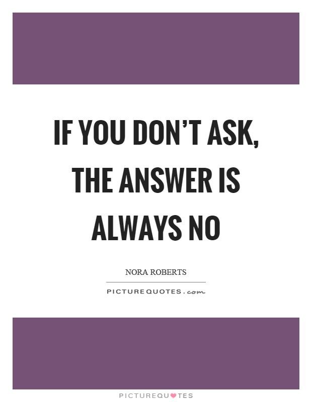 If you don't ask, the answer is always no Picture Quote #1