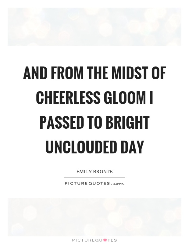 And from the midst of cheerless gloom I passed to bright unclouded day Picture Quote #1