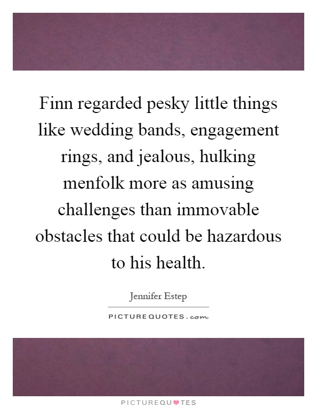 Finn regarded pesky little things like wedding bands, engagement rings, and jealous, hulking menfolk more as amusing challenges than immovable obstacles that could be hazardous to his health Picture Quote #1