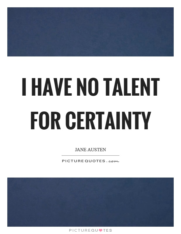 I have no talent for certainty Picture Quote #1
