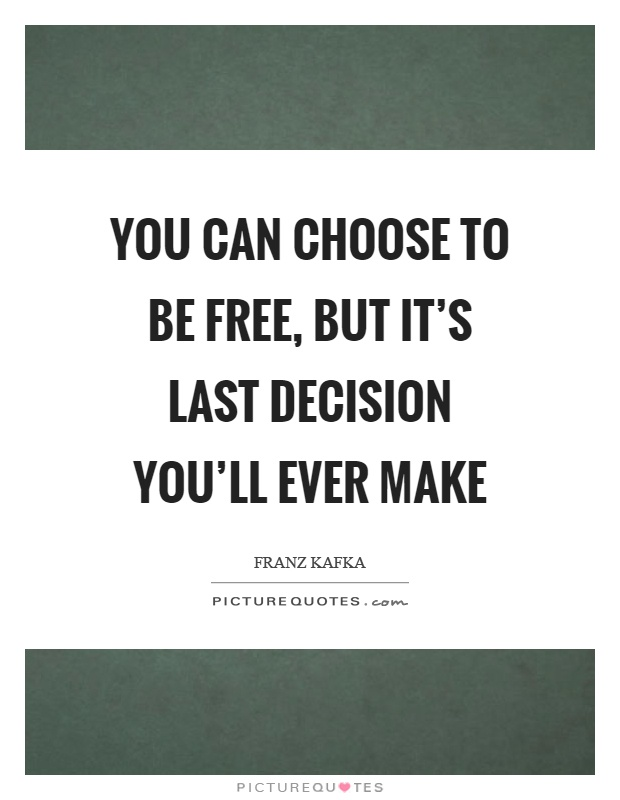 You can choose to be free, but it's last decision you'll ever make Picture Quote #1