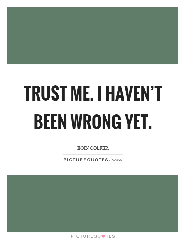 Trust me. I haven't been wrong yet Picture Quote #1