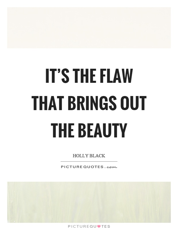 It's the flaw that brings out the beauty Picture Quote #1