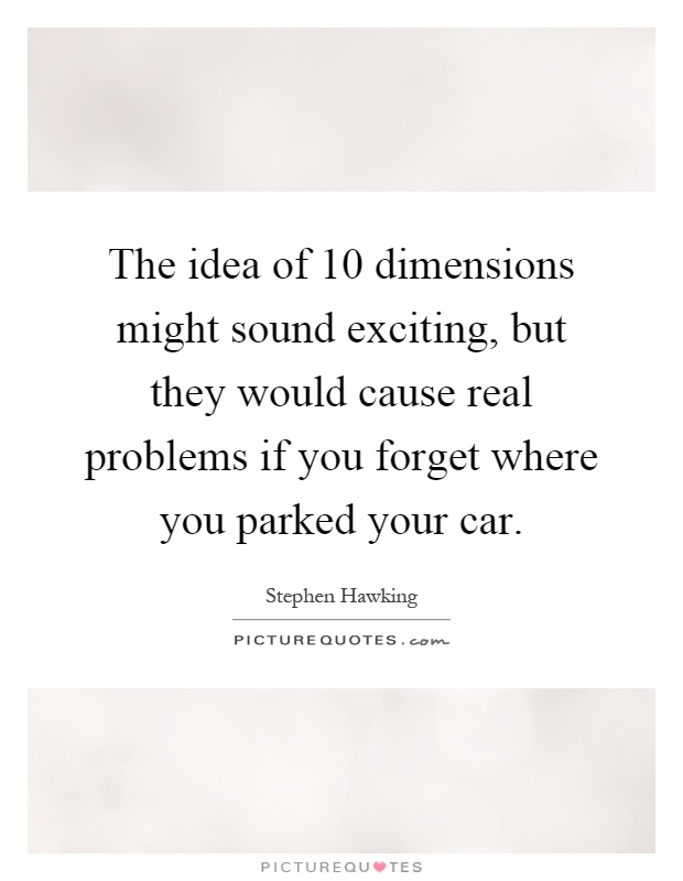 The idea of 10 dimensions might sound exciting, but they would cause real problems if you forget where you parked your car Picture Quote #1