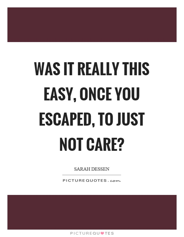 Was it really this easy, once you escaped, to just not care? Picture Quote #1