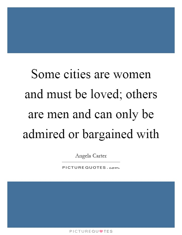 Some cities are women and must be loved; others are men and can only be admired or bargained with Picture Quote #1