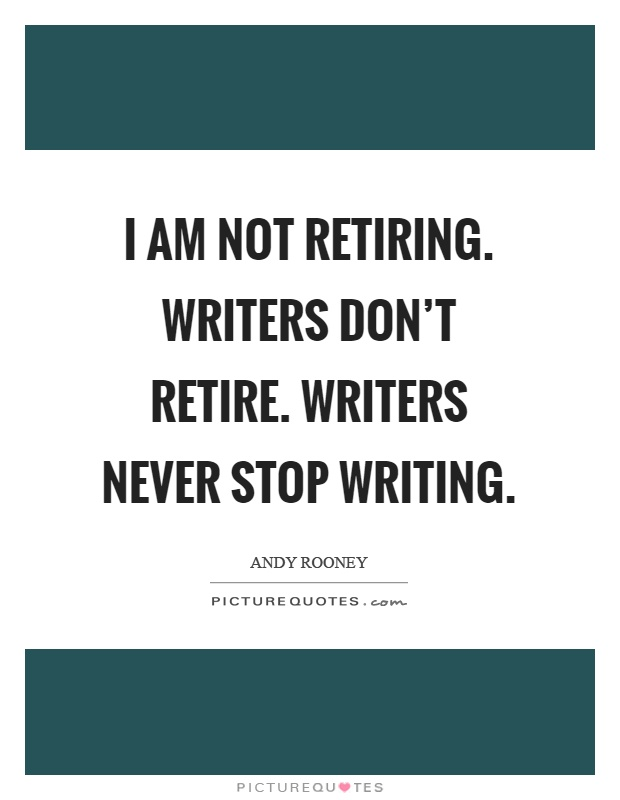 I am not retiring. Writers don't retire. Writers never stop writing Picture Quote #1