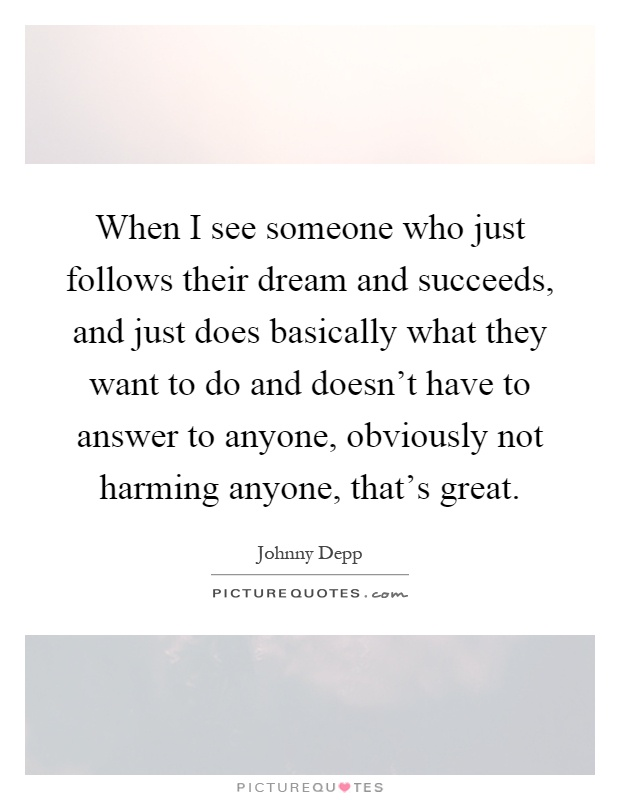 When I see someone who just follows their dream and succeeds, and just does basically what they want to do and doesn't have to answer to anyone, obviously not harming anyone, that's great Picture Quote #1