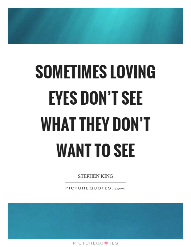 Sometimes loving eyes don't see what they don't want to see Picture Quote #1