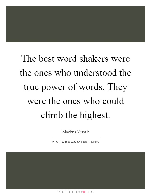The best word shakers were the ones who understood the true power of words. They were the ones who could climb the highest Picture Quote #1