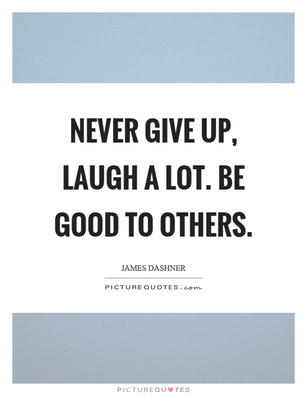 Never give up, laugh a lot. Be good to others Picture Quote #1