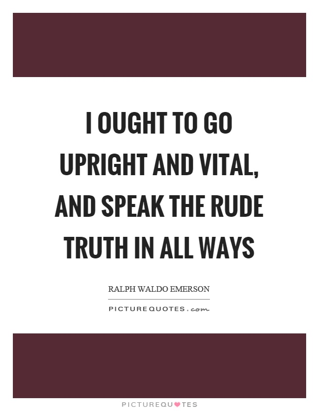 I ought to go upright and vital, and speak the rude truth in all ways Picture Quote #1