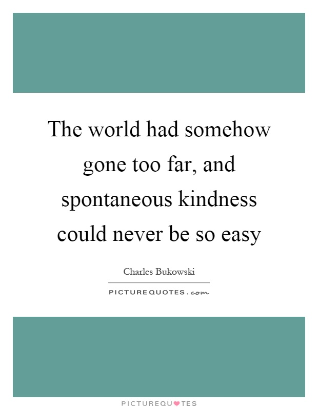 The world had somehow gone too far, and spontaneous kindness could never be so easy Picture Quote #1