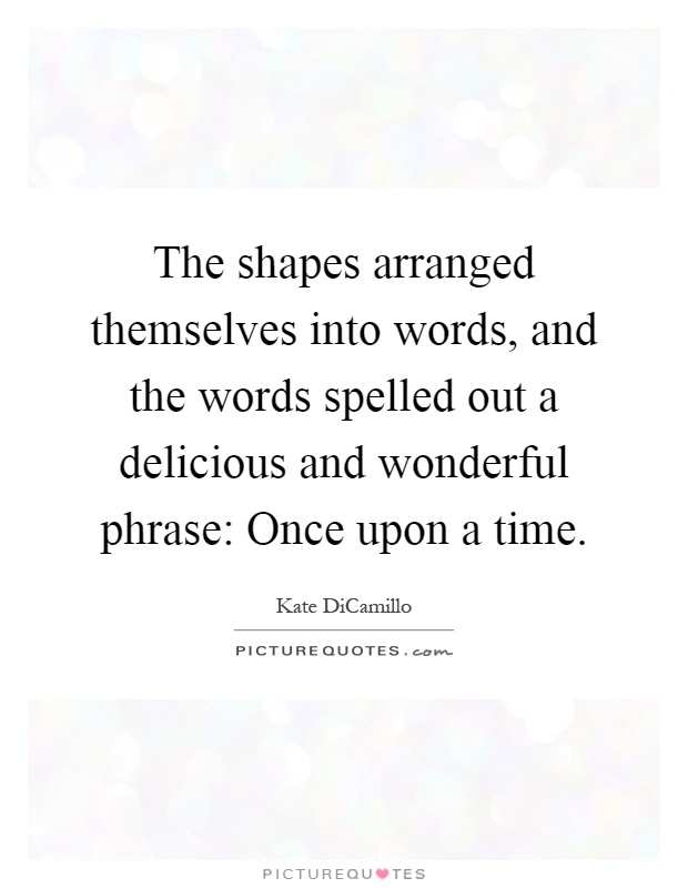 The shapes arranged themselves into words, and the words spelled out a delicious and wonderful phrase: Once upon a time Picture Quote #1