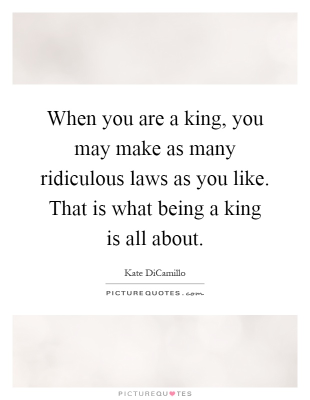 When you are a king, you may make as many ridiculous laws as you like. That is what being a king is all about Picture Quote #1