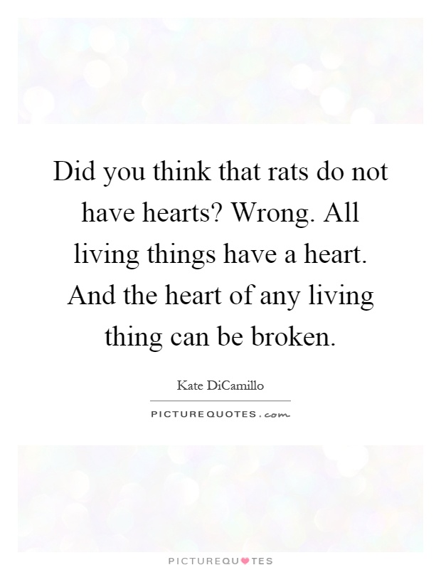 Did you think that rats do not have hearts? Wrong. All living things have a heart. And the heart of any living thing can be broken Picture Quote #1