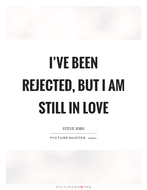I've been rejected, but I am still in love Picture Quote #1