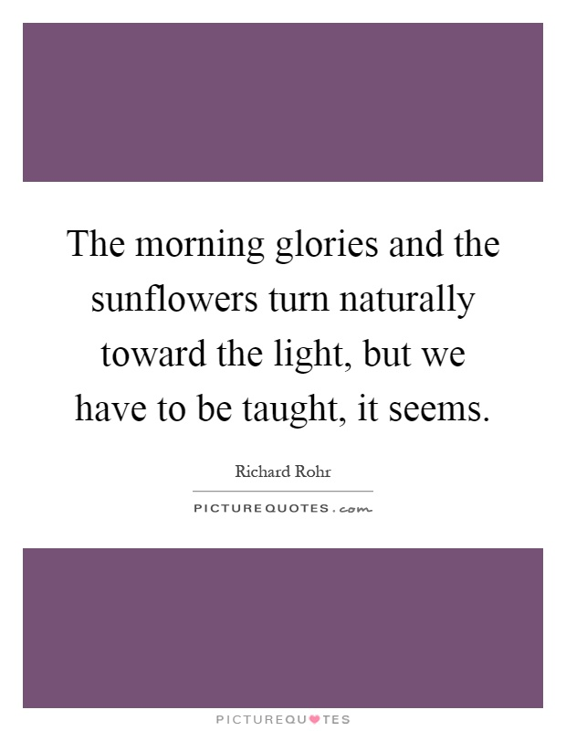The morning glories and the sunflowers turn naturally toward the light, but we have to be taught, it seems Picture Quote #1