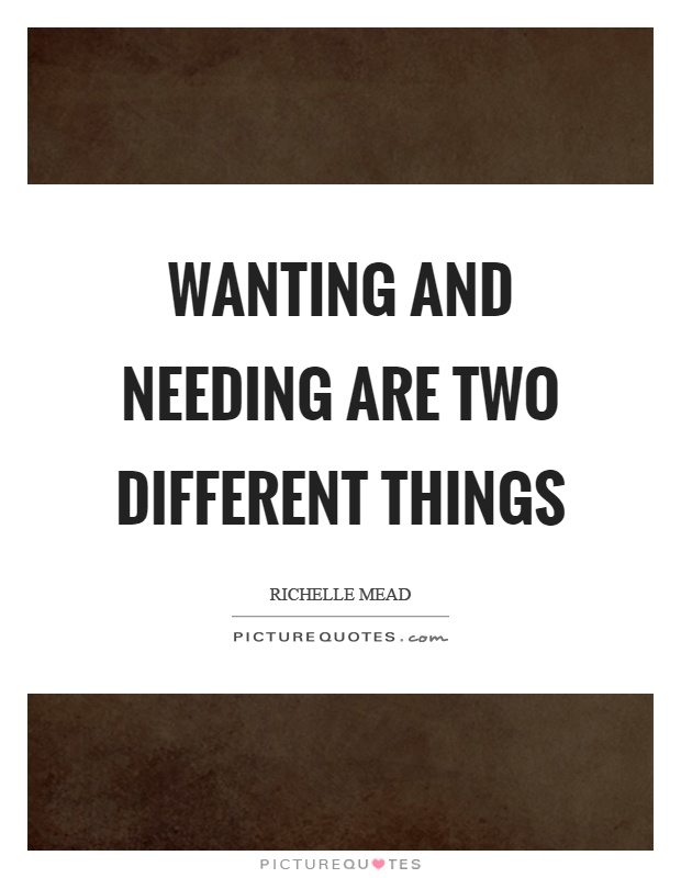 Wanting and needing are two different things Picture Quote #1