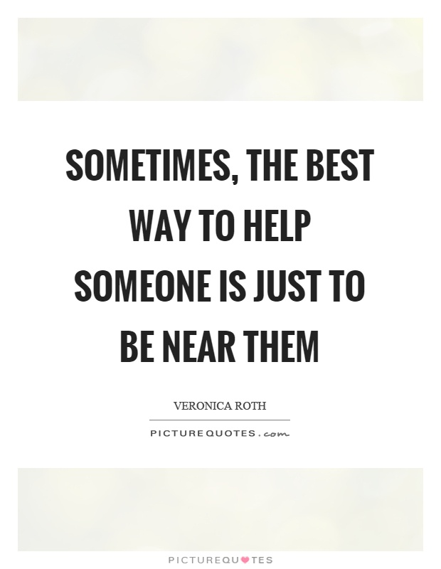 Sometimes, the best way to help someone is just to be near them Picture Quote #1