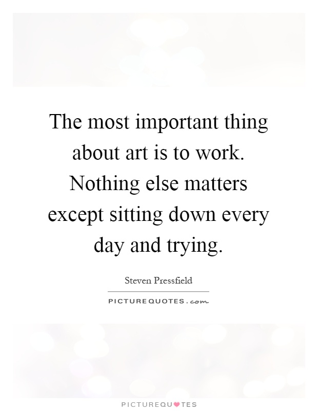 The most important thing about art is to work. Nothing else matters except sitting down every day and trying Picture Quote #1