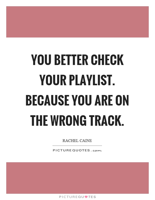 You better check your playlist. Because you are on the wrong track Picture Quote #1