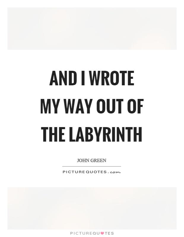 And I wrote my way out of the labyrinth Picture Quote #1