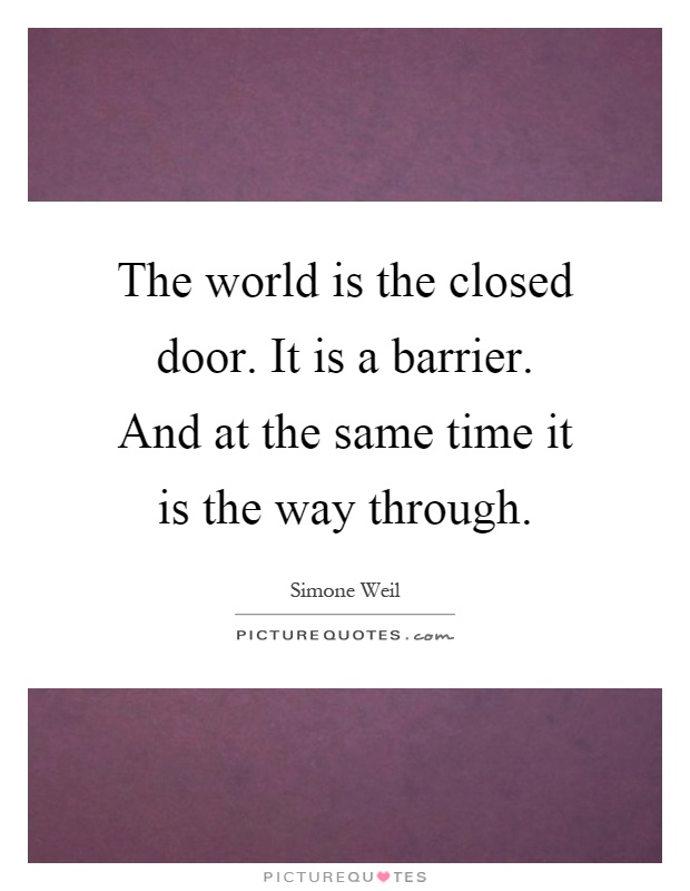 The world is the closed door. It is a barrier. And at the same time it is the way through Picture Quote #1