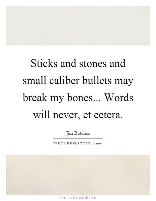Sticks and stones and small caliber bullets may break my bones... Words will never, et cetera Picture Quote #1