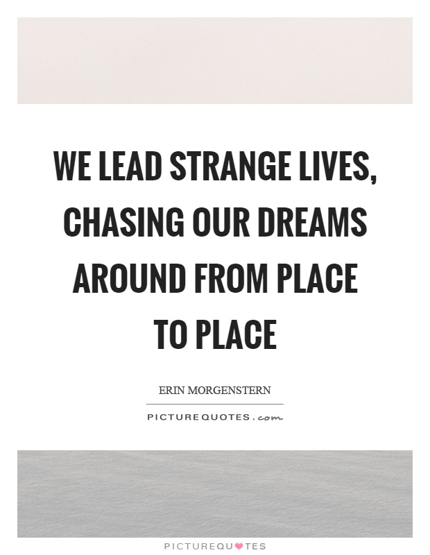 We lead strange lives, chasing our dreams around from place to place Picture Quote #1