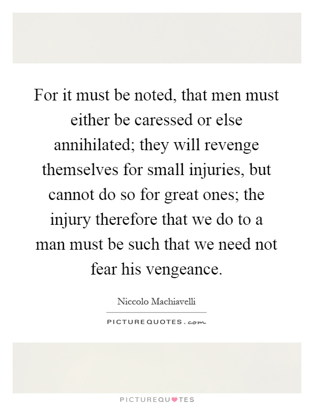 For it must be noted, that men must either be caressed or else annihilated; they will revenge themselves for small injuries, but cannot do so for great ones; the injury therefore that we do to a man must be such that we need not fear his vengeance Picture Quote #1