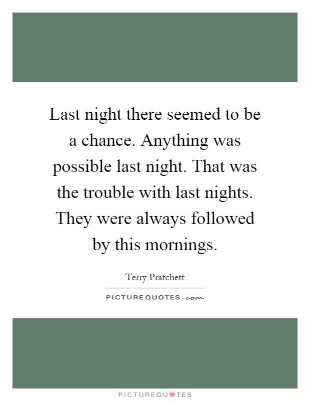 Last night there seemed to be a chance. Anything was possible last night. That was the trouble with last nights. They were always followed by this mornings Picture Quote #1