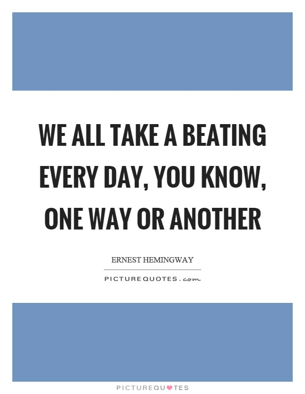 We all take a beating every day, you know, one way or another Picture Quote #1