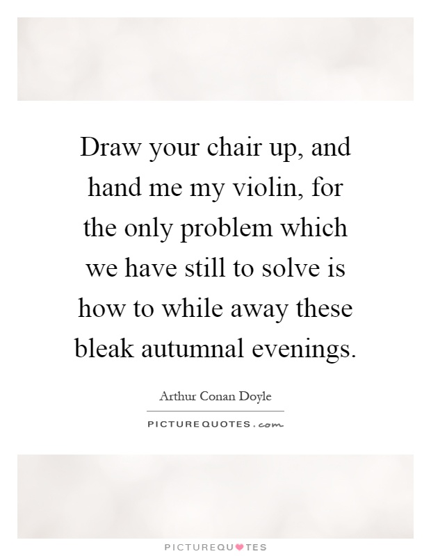 Draw your chair up, and hand me my violin, for the only problem which we have still to solve is how to while away these bleak autumnal evenings Picture Quote #1