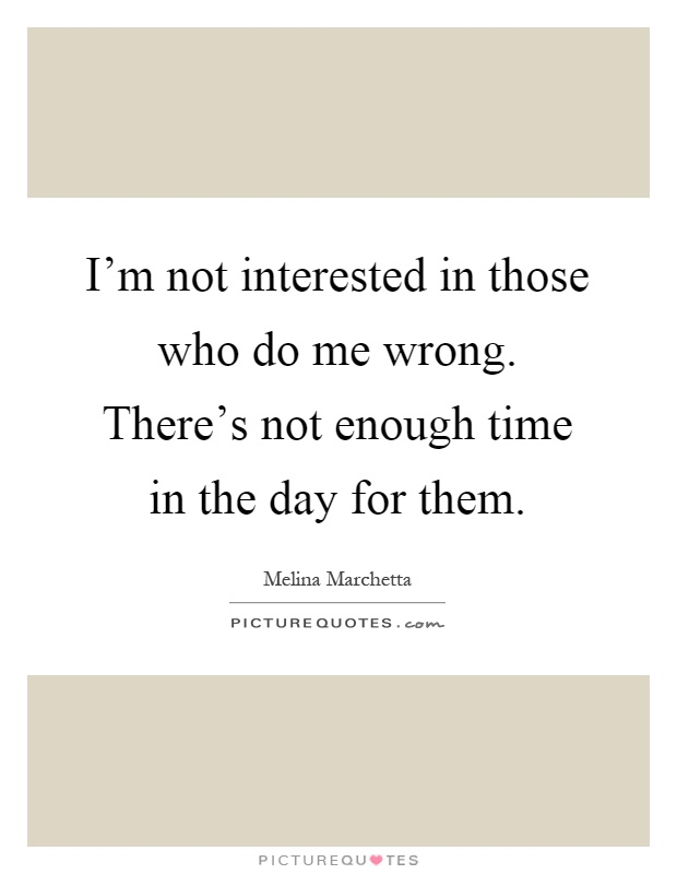 I'm not interested in those who do me wrong. There's not enough