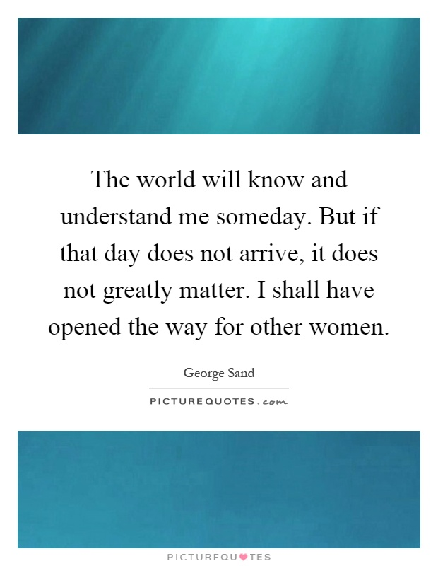The world will know and understand me someday. But if that day does not arrive, it does not greatly matter. I shall have opened the way for other women Picture Quote #1
