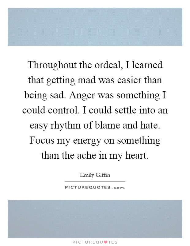 Throughout the ordeal, I learned that getting mad was easier than being sad. Anger was something I could control. I could settle into an easy rhythm of blame and hate. Focus my energy on something than the ache in my heart Picture Quote #1