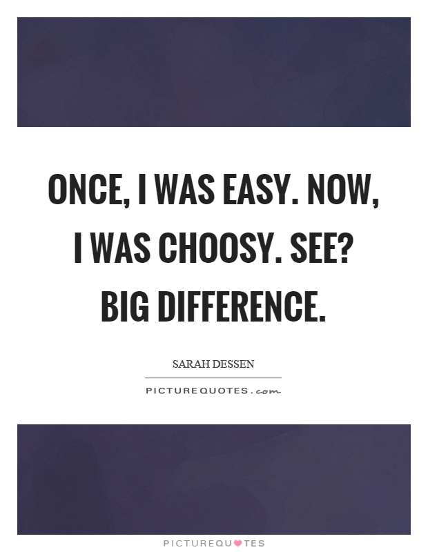 Once, I was easy. Now, I was choosy. See? Big difference Picture Quote #1
